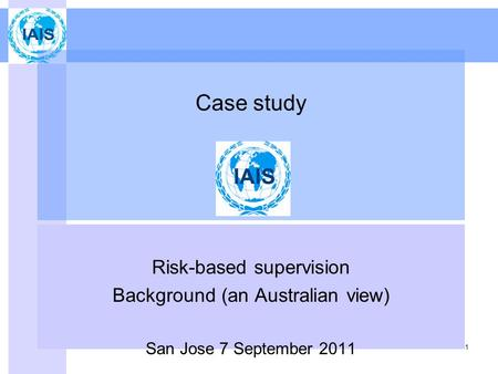1 Case study Risk-based supervision Background (an Australian view) San Jose 7 September 2011.