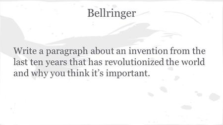 Bellringer Write a paragraph about an invention from the last ten years that has revolutionized the world and why you think it's important.