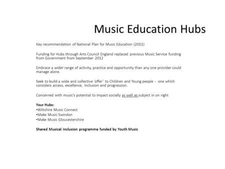 Music Education Hubs Key recommendation of National Plan for Music Education (2011) Funding for Hubs through Arts Council England replaced previous Music.