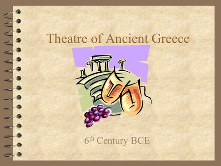 Theatre of Ancient Greece 6 th Century BCE. Why did theatre begin? 4 The need to imitate and tell stories 4 The need to worship –Dionysus was the Greek.