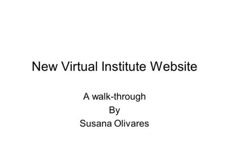 New Virtual Institute Website A walk-through By Susana Olivares.
