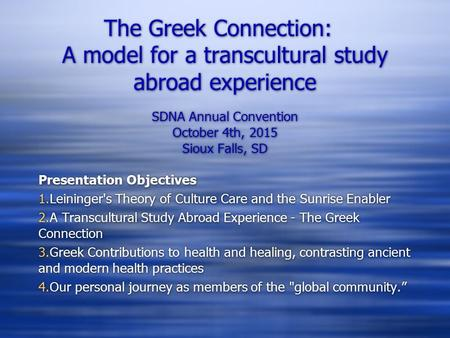 The Greek Connection: A model for a transcultural study abroad experience SDNA Annual Convention October 4th, 2015 Sioux Falls, SD Presentation Objectives.
