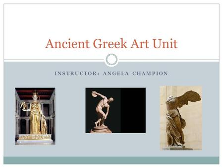 INSTRUCTOR: ANGELA CHAMPION Ancient Greek Art Unit.