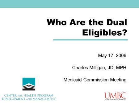 Who Are the Dual Eligibles? May 17, 2006 Charles Milligan, JD, MPH Medicaid Commission Meeting.