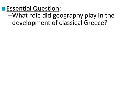 ■ Essential Question: – What role did geography play in the development of classical Greece?