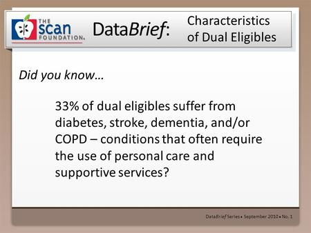 DataBrief: Did you know… DataBrief Series ● September 2010 ● No. 1 Characteristics of Dual Eligibles 33% of dual eligibles suffer from diabetes, stroke,