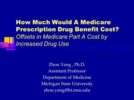 How Much Would A Medicare Prescription Drug Benefit Cost? Offsets in Medicare Part A Cost by Increased Drug Use Zhou Yang, Ph.D. Assistant Professor Department.