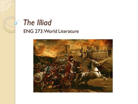 The Illiad ENG 273: World Literature. Oral Storytelling The story of the siege of Troy was very popular in ancient Greece ◦ Believed it was based on historical.