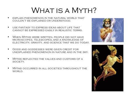 What is a Myth?  explain phenomenon in the natural world that couldn't be explained or understood.  use fantasy to express ideas about life that cannot.