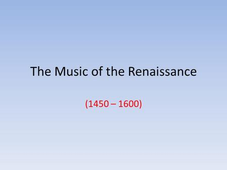 "The Music of the Renaissance (1450 – 1600). The Rebirth of Human Creativity Renaissance means ""rebirth"" – It was a re-birth of human creativity – It was."
