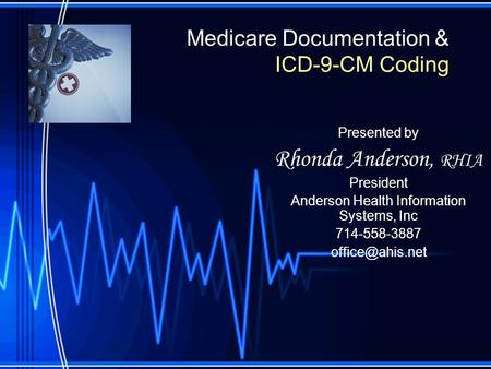 Medicare Documentation & ICD-9-CM Coding Presented by Rhonda Anderson, RHIA President Anderson Health Information Systems, Inc 714-558-3887