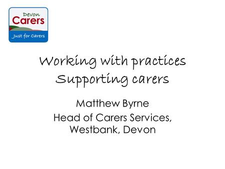 Working with practices Supporting carers Matthew Byrne Head of Carers Services, Westbank, Devon.