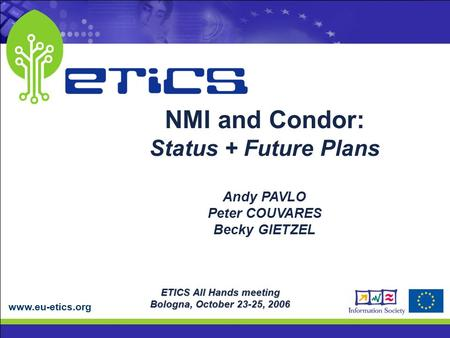 Www.eu-etics.org ETICS All Hands meeting Bologna, October 23-25, 2006 NMI and Condor: Status + Future Plans Andy PAVLO Peter COUVARES Becky GIETZEL.