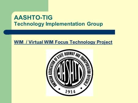 AASHTO-TIG Technology Implementation Group WIM / Virtual WIM Focus Technology Project.