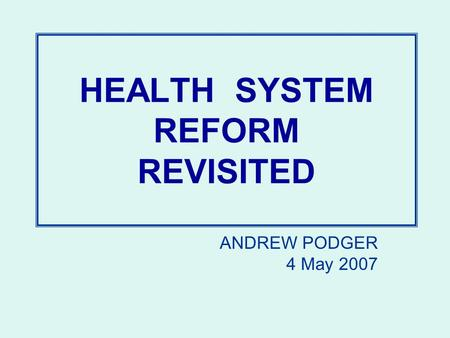 HEALTH SYSTEM REFORM REVISITED ANDREW PODGER 4 May 2007.