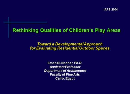 IAPS 2004 Eman El-Nachar, Ph.D. Assistant Professor Department of Architecture Faculty of Fine Arts Cairo, Egypt Rethinking Qualities of Children's Play.