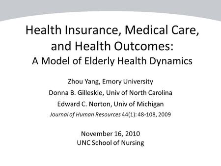 Health Insurance, Medical Care, and Health Outcomes: A Model of Elderly Health Dynamics Zhou Yang, Emory University Donna B. Gilleskie, Univ of North Carolina.