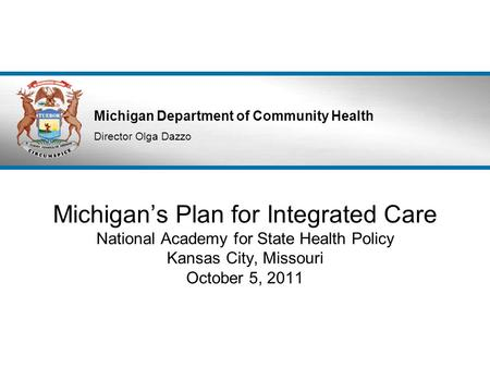 Michigan Department of Community Health Director Olga Dazzo Michigan's Plan for Integrated Care National Academy for State Health Policy Kansas City, Missouri.