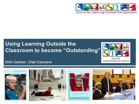 "Using Learning Outside the Classroom to become ""Outstanding"" Beth Gardner, Chief Executive Council for Learning Outside the Classroom."