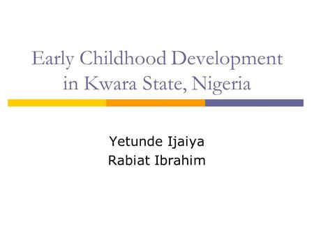 Early Childhood Development in Kwara State, Nigeria Yetunde Ijaiya Rabiat Ibrahim.