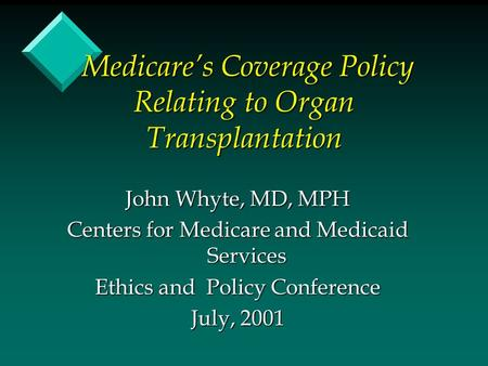 Medicare's Coverage Policy Relating to Organ Transplantation Medicare's Coverage Policy Relating to Organ Transplantation John Whyte, MD, MPH Centers for.