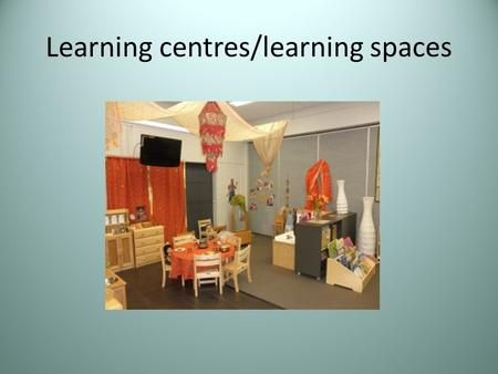 Learning centres/learning spaces. What are learning centres /spaces? Spaces set up in an indoor or outdoor environment to encourage children to make choices,