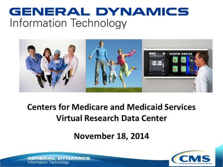 November 18, 2014 Centers for Medicare and Medicaid Services Virtual Research Data Center.
