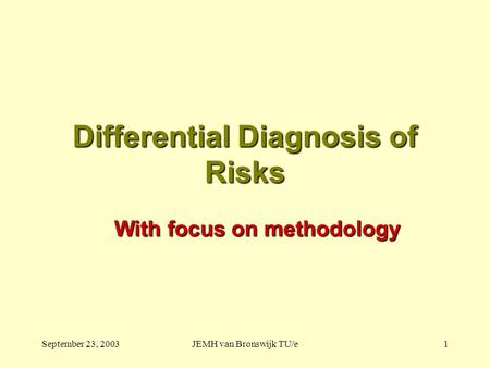 September 23, 2003JEMH van Bronswijk TU/e1 Differential Diagnosis of Risks With focus on methodology.