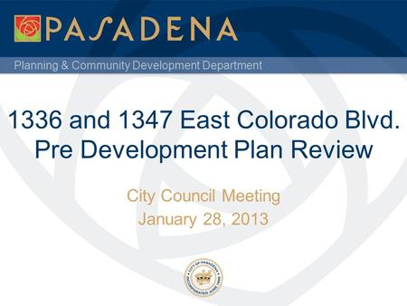 Planning & Community Development Department 1336 and 1347 East Colorado Blvd. Pre Development Plan Review City Council Meeting January 28, 2013.