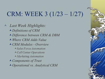 CRM: WEEK 3 (1/23 – 1/27) Last Week Highlights: Definitions of CRM Difference between CRM & DBM Where CRM Adds Value CRM Modules - Overview Sales Force.