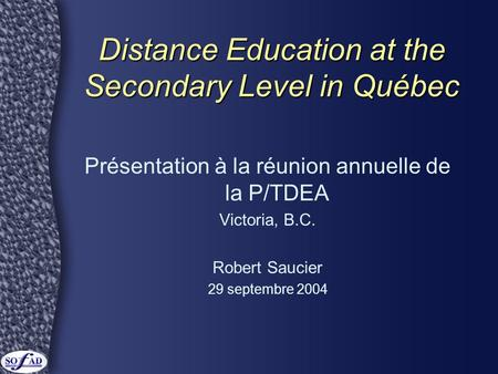 Distance Education at the Secondary Level in Québec Présentation à la réunion annuelle de la P/TDEA Victoria, B.C. Robert Saucier 29 septembre 2004.