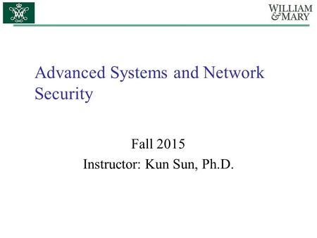 Advanced Systems and Network Security Fall 2015 Instructor: Kun Sun, Ph.D.