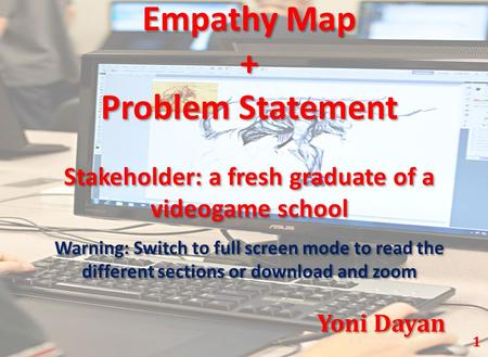 Empathy Map + Problem Statement Stakeholder: a fresh graduate of a videogame school Warning: Switch to full screen mode to read the different sections.