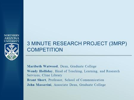 3 MINUTE RESEARCH PROJECT (3MRP) COMPETITION Maribeth Watwood, Dean, Graduate College Wendy Holliday, Head of Teaching, Learning, and Research Services,