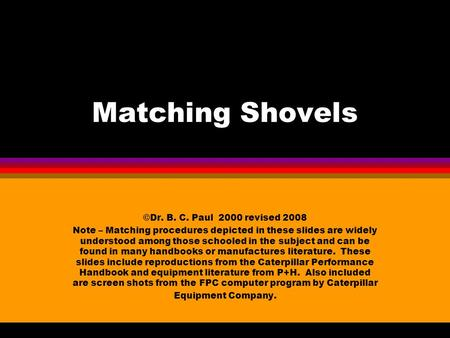 Matching Shovels ©Dr. B. C. Paul 2000 revised 2008 Note – Matching procedures depicted in these slides are widely understood among those schooled in the.