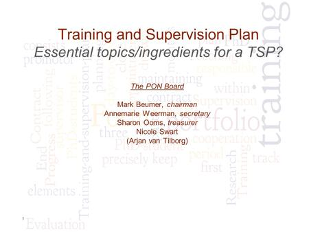 1 Training and Supervision Plan Essential topics/ingredients for a TSP? The PON Board Mark Beumer, chairman Annemarie Weerman, secretary Sharon Ooms, treasurer.