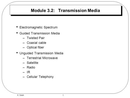 1 K. Salah Module 3.2: Transmission Media Electromagnetic Spectrum Guided Transmission Media –Twisted Pair –Coaxial cable –Optical fiber Unguided Transmission.