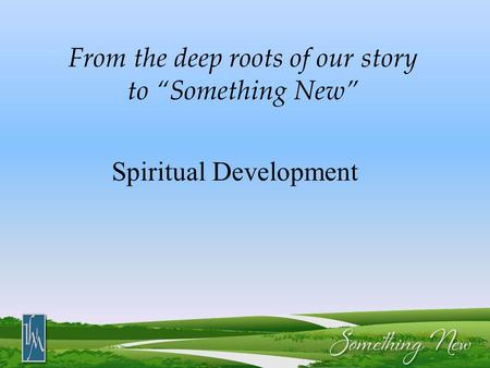 "From the deep roots of our story to ""Something New"" Spiritual Development."