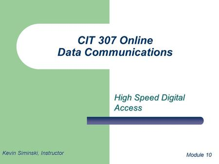 CIT 307 Online Data Communications High Speed Digital Access Module 10 Kevin Siminski, Instructor.