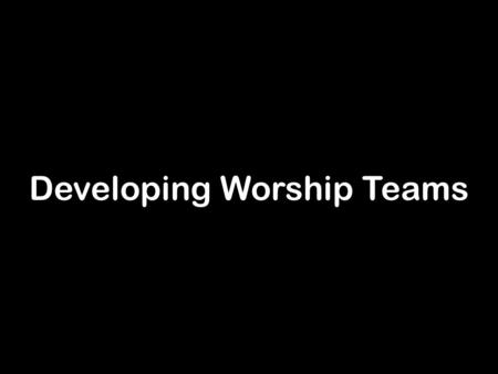 Developing Worship Teams. What is worship? Worship is ❖ not something that is done to people or at them or for them ❖ people engaging with God ‣ being.