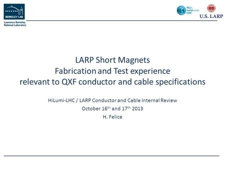 HiLumi-LHC / LARP Conductor and Cable Internal Review October 16 th and 17 th 2013 H. Felice LARP Short Magnets Fabrication and Test experience relevant.