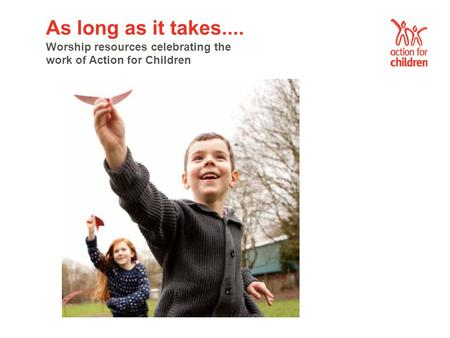 As long as it takes.... Worship resources celebrating the work of Action for Children.