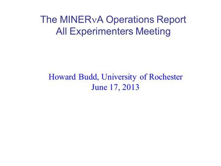 The MINER A Operations Report All Experimenters Meeting Howard Budd, University of Rochester June 17, 2013.