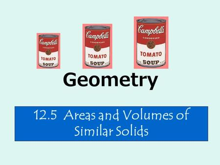 Geometry 12.5 Areas and Volumes of Similar Solids.
