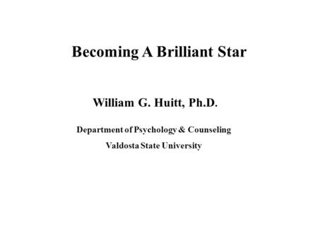 Becoming A Brilliant Star William G. Huitt, Ph.D. Department of Psychology & Counseling Valdosta State University.