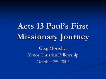 Acts 13 Paul's First Missionary Journey Greg Morscher Xenos Christian Fellowship October 2 nd, 2005.