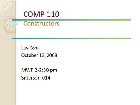 COMP 110 Constructors Luv Kohli October 13, 2008 MWF 2-2:50 pm Sitterson 014.