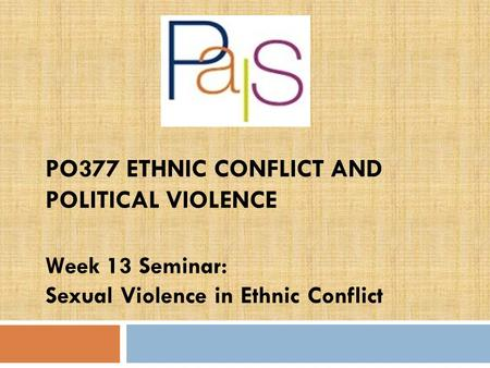 PO377 ETHNIC CONFLICT AND POLITICAL VIOLENCE Week 13 Seminar: Sexual Violence in Ethnic Conflict.