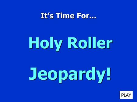 It's Time For... Holy Roller Jeopardy! PLAY It's Time for Jeopardy $100 $200 $300 $400 $500 $100 $200 $300 $400 $500 $100 $200 $300 $400 $500 $100 $200.