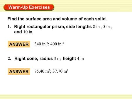 Warm-Up Exercises 1. Right rectangular prism, side lengths 8 in., 5 in., and 10 in. 2. Right cone, radius 3 m, height 4 m ANSWER 340 in. 2 ; 400 in. 3.